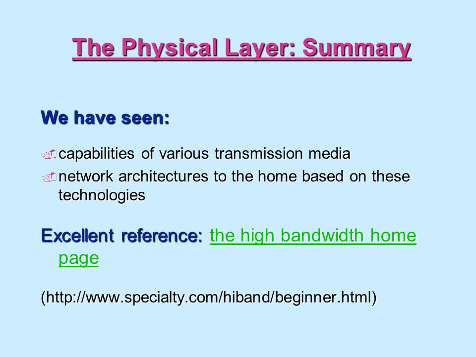The Physical Layer: Summary We have seen: capabilities of various transmission media capabilities of various transmission media network architectures to the home based on these technologies network architectures to the home based on these technologies Excellent reference: the high bandwidth home page the high bandwidth home pagethe high bandwidth home page(http://www.specialty.com/hiband/beginner.html)