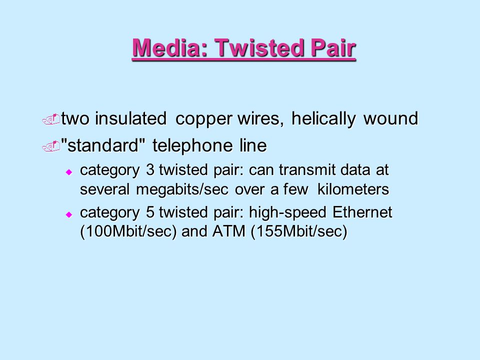 Media: Twisted Pair two insulated copper wires, helically wound two insulated copper wires, helically wound standard telephone line standard telephone line category 3 twisted pair: can transmit data at several megabits/sec over a few kilometers category 3 twisted pair: can transmit data at several megabits/sec over a few kilometers category 5 twisted pair: high-speed Ethernet (100Mbit/sec) and ATM (155Mbit/sec) category 5 twisted pair: high-speed Ethernet (100Mbit/sec) and ATM (155Mbit/sec)