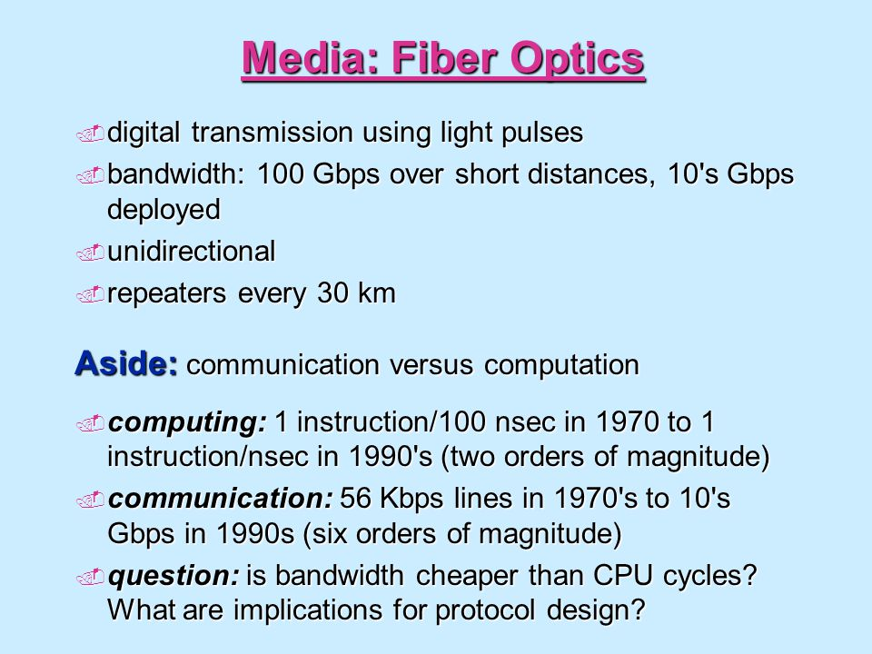 Media: Fiber Optics digital transmission using light pulses digital transmission using light pulses bandwidth: 100 Gbps over short distances, 10 s Gbps deployed bandwidth: 100 Gbps over short distances, 10 s Gbps deployed unidirectional unidirectional repeaters every 30 km repeaters every 30 km Aside: communication versus computation computing: 1 instruction/100 nsec in 1970 to 1 instruction/nsec in 1990 s (two orders of magnitude) computing: 1 instruction/100 nsec in 1970 to 1 instruction/nsec in 1990 s (two orders of magnitude) communication: 56 Kbps lines in 1970 s to 10 s Gbps in 1990s (six orders of magnitude) communication: 56 Kbps lines in 1970 s to 10 s Gbps in 1990s (six orders of magnitude) question: is bandwidth cheaper than CPU cycles.