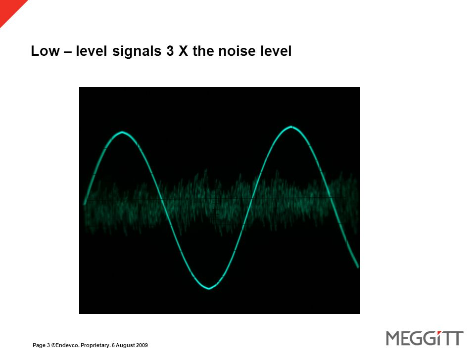 Page 3 ©Endevco. Proprietary. 6 August 2009 Low – level signals 3 X the noise level