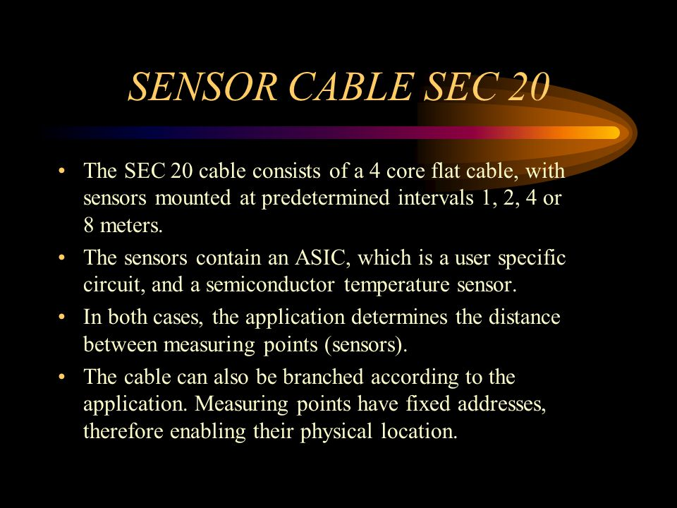 SENSOR CABLE SEC 20 The SEC 20 cable consists of a 4 core flat cable, with sensors mounted at predetermined intervals 1, 2, 4 or 8 meters.