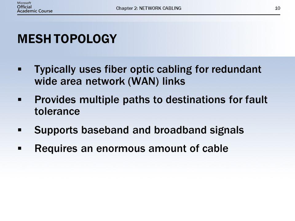 Chapter 2: NETWORK CABLING10 MESH TOPOLOGY Typically uses fiber optic cabling for redundant wide area network (WAN) links Provides multiple paths to destinations for fault tolerance Supports baseband and broadband signals Requires an enormous amount of cable Typically uses fiber optic cabling for redundant wide area network (WAN) links Provides multiple paths to destinations for fault tolerance Supports baseband and broadband signals Requires an enormous amount of cable