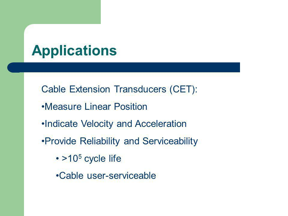 Applications Cable Extension Transducers (CET): Measure Linear Position Indicate Velocity and Acceleration Provide Reliability and Serviceability >10 5 cycle life Cable user-serviceable