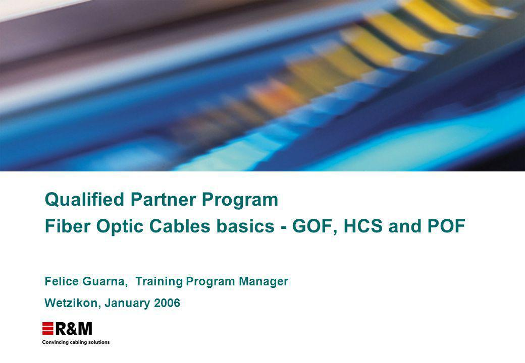 Qualified Partner Program Fiber Optic Cables basics - GOF, HCS and POF Felice Guarna, Training Program Manager Wetzikon, January 2006