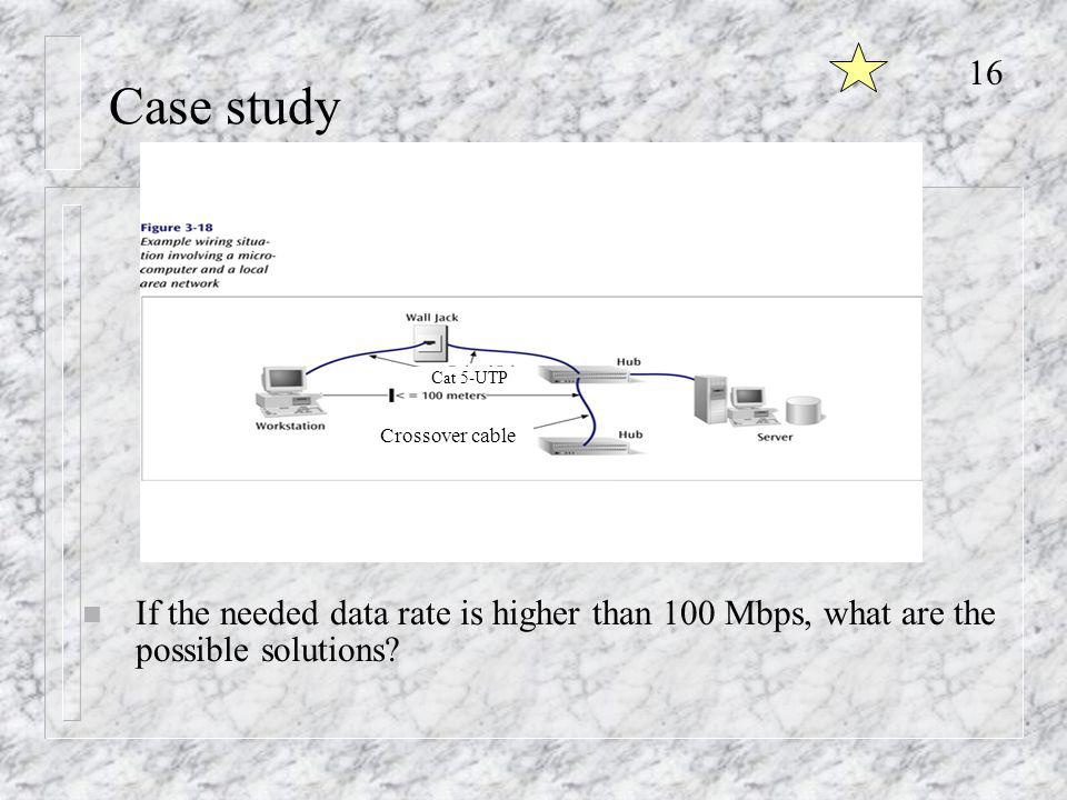 16 Case study Cat 5-UTP Crossover cable n If the needed data rate is higher than 100 Mbps, what are the possible solutions