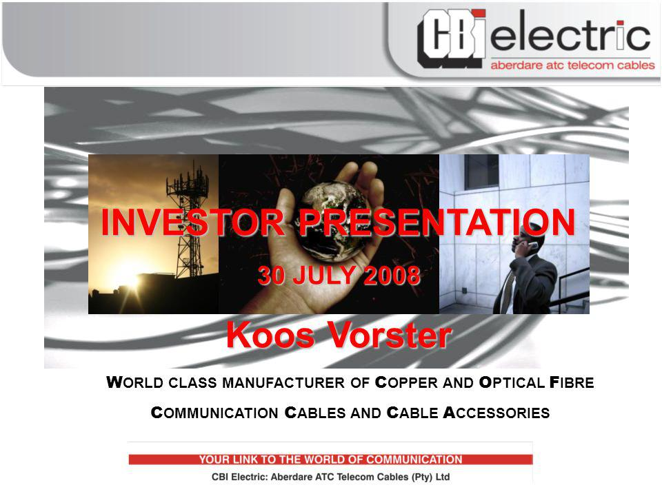 W ORLD CLASS MANUFACTURER OF C OPPER AND O PTICAL F IBRE C OMMUNICATION C ABLES AND C ABLE A CCESSORIES INVESTOR PRESENTATION 30 JULY 2008 Koos Vorster