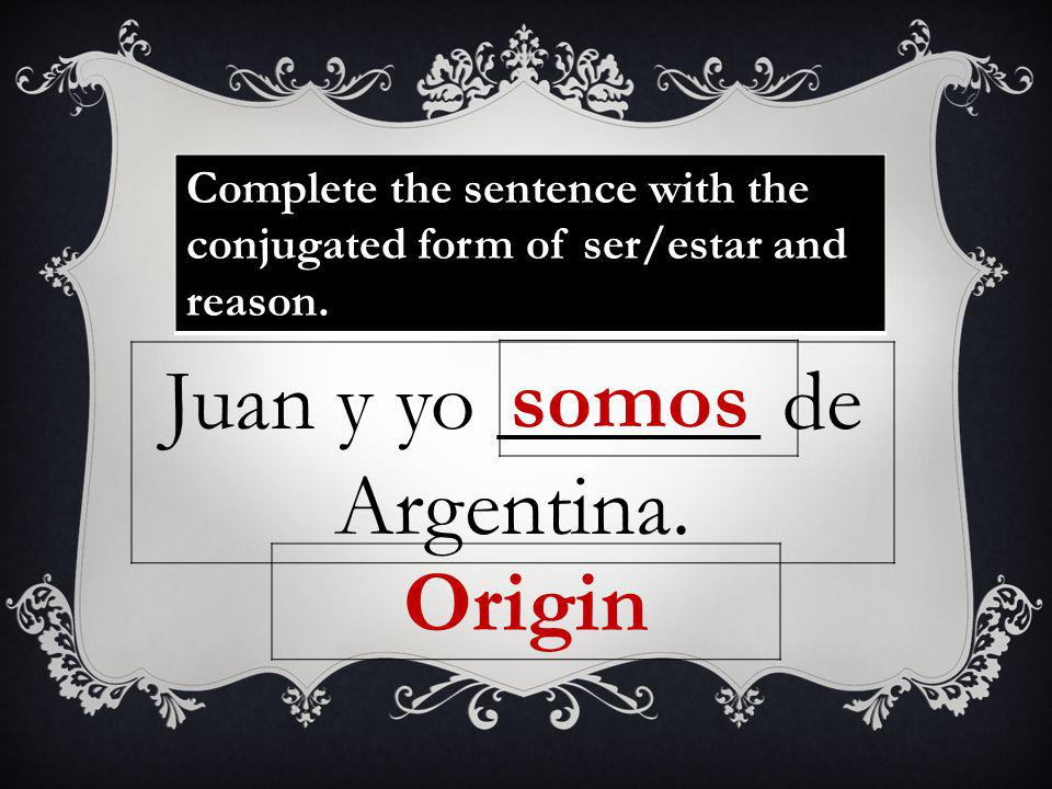 Complete the sentence with the conjugated form of ser/estar and reason.