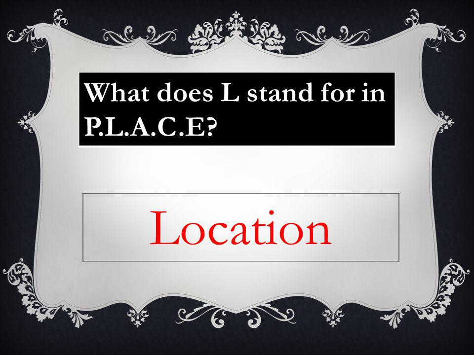 What does L stand for in P.L.A.C.E Location
