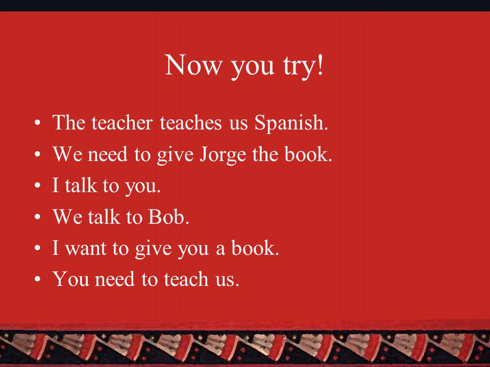 Now you try. The teacher teaches us Spanish. We need to give Jorge the book.