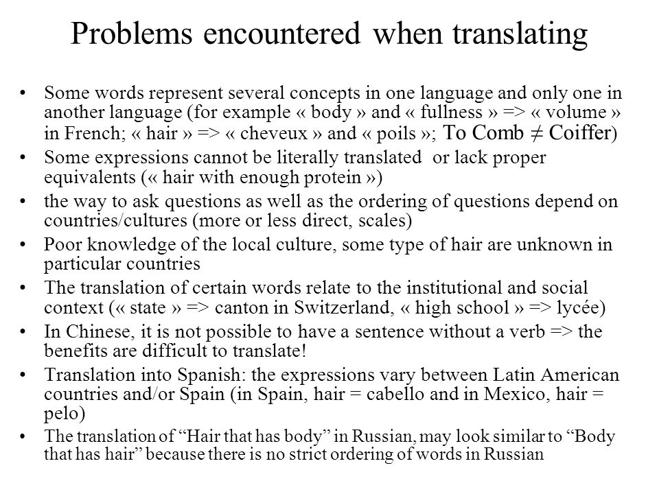 Problems encountered when translating Some words represent several concepts in one language and only one in another language (for example « body » and « fullness » => « volume » in French; « hair » => « cheveux » and « poils »; To Comb Coiffer ) Some expressions cannot be literally translated or lack proper equivalents (« hair with enough protein ») the way to ask questions as well as the ordering of questions depend on countries/cultures (more or less direct, scales) Poor knowledge of the local culture, some type of hair are unknown in particular countries The translation of certain words relate to the institutional and social context (« state » => canton in Switzerland, « high school » => lycée) In Chinese, it is not possible to have a sentence without a verb => the benefits are difficult to translate.