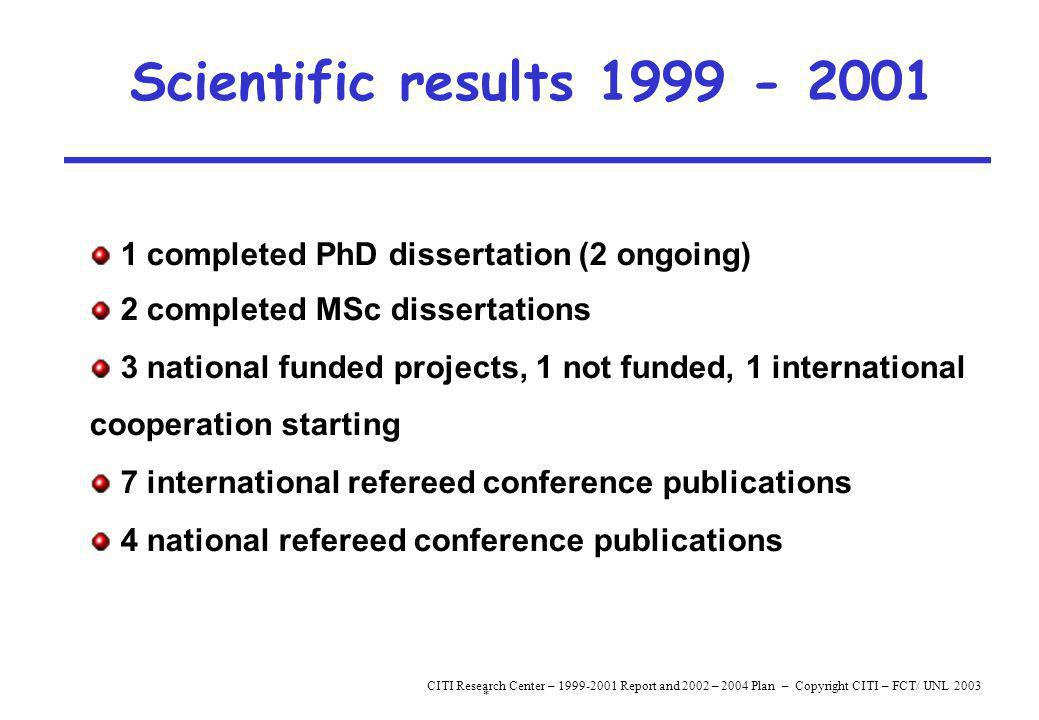 * CITI Research Center – 1999-2001 Report and 2002 – 2004 Plan – Copyright CITI – FCT/ UNL 2003 Scientific results 1999 - 2001 1 completed PhD dissertation (2 ongoing) 2 completed MSc dissertations 3 national funded projects, 1 not funded, 1 international cooperation starting 7 international refereed conference publications 4 national refereed conference publications