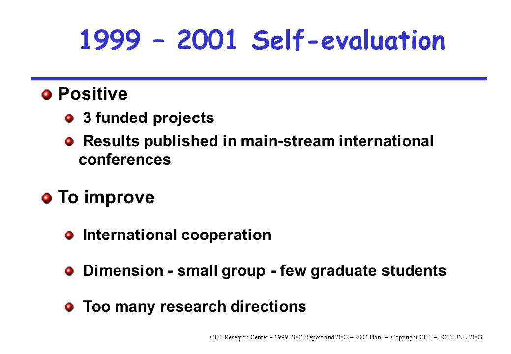 * CITI Research Center – 1999-2001 Report and 2002 – 2004 Plan – Copyright CITI – FCT/ UNL 2003 1999 – 2001 Self-evaluation Positive 3 funded projects Results published in main-stream international conferences To improve International cooperation Dimension - small group - few graduate students Too many research directions