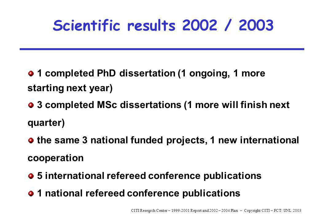 * CITI Research Center – 1999-2001 Report and 2002 – 2004 Plan – Copyright CITI – FCT/ UNL 2003 Scientific results 2002 / 2003 1 completed PhD dissertation (1 ongoing, 1 more starting next year) 3 completed MSc dissertations (1 more will finish next quarter) the same 3 national funded projects, 1 new international cooperation 5 international refereed conference publications 1 national refereed conference publications