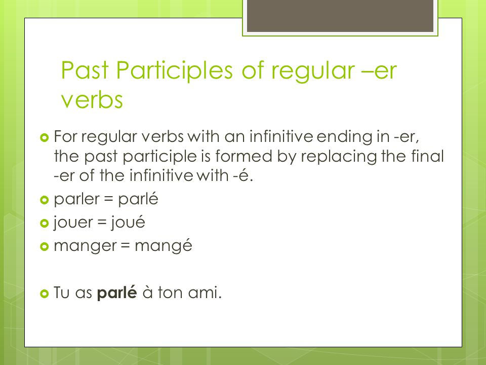 Past Participles of regular –er verbs For regular verbs with an infinitive ending in -er, the past participle is formed by replacing the final -er of the infinitive with -é.