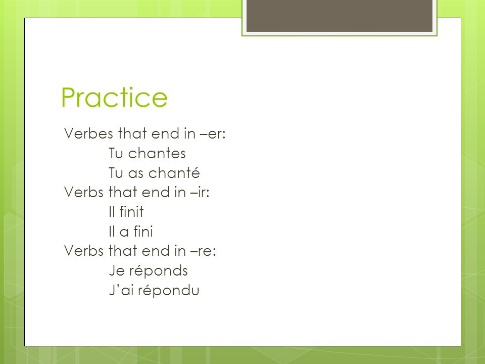 Practice Verbes that end in –er: Tu chantes Tu as chanté Verbs that end in –ir: Il finit Il a fini Verbs that end in –re: Je réponds Jai répondu