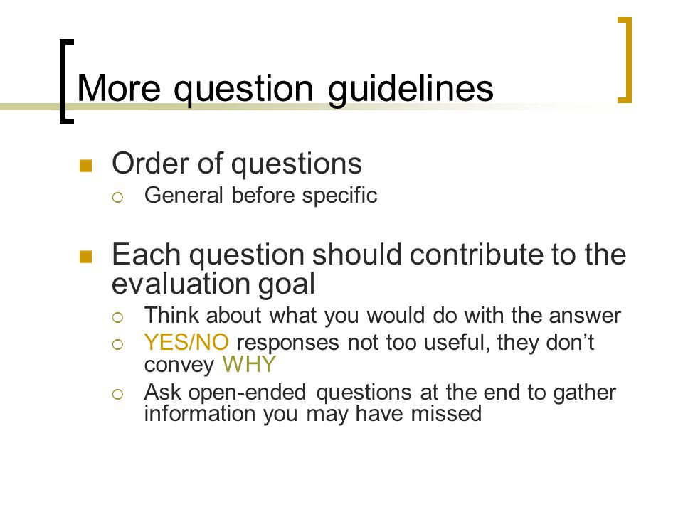 More question guidelines Order of questions General before specific Each question should contribute to the evaluation goal Think about what you would do with the answer YES/NO responses not too useful, they dont convey WHY Ask open-ended questions at the end to gather information you may have missed