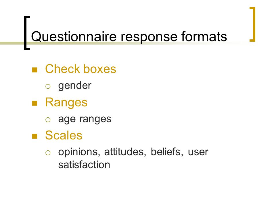 Questionnaire response formats Check boxes gender Ranges age ranges Scales opinions, attitudes, beliefs, user satisfaction