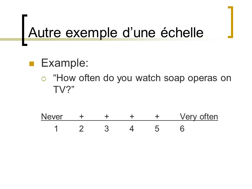 Autre exemple dune échelle Example: How often do you watch soap operas on TV.