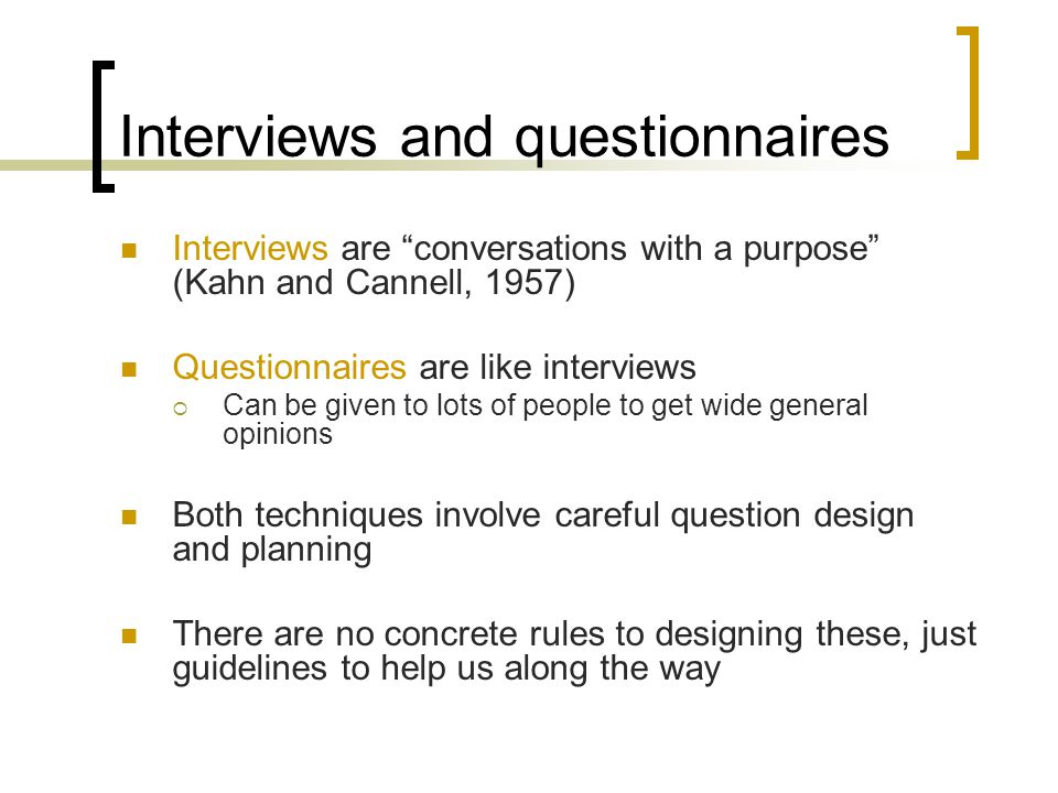Interviews and questionnaires Interviews are conversations with a purpose (Kahn and Cannell, 1957) Questionnaires are like interviews Can be given to lots of people to get wide general opinions Both techniques involve careful question design and planning There are no concrete rules to designing these, just guidelines to help us along the way