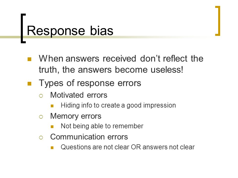 Response bias When answers received dont reflect the truth, the answers become useless.