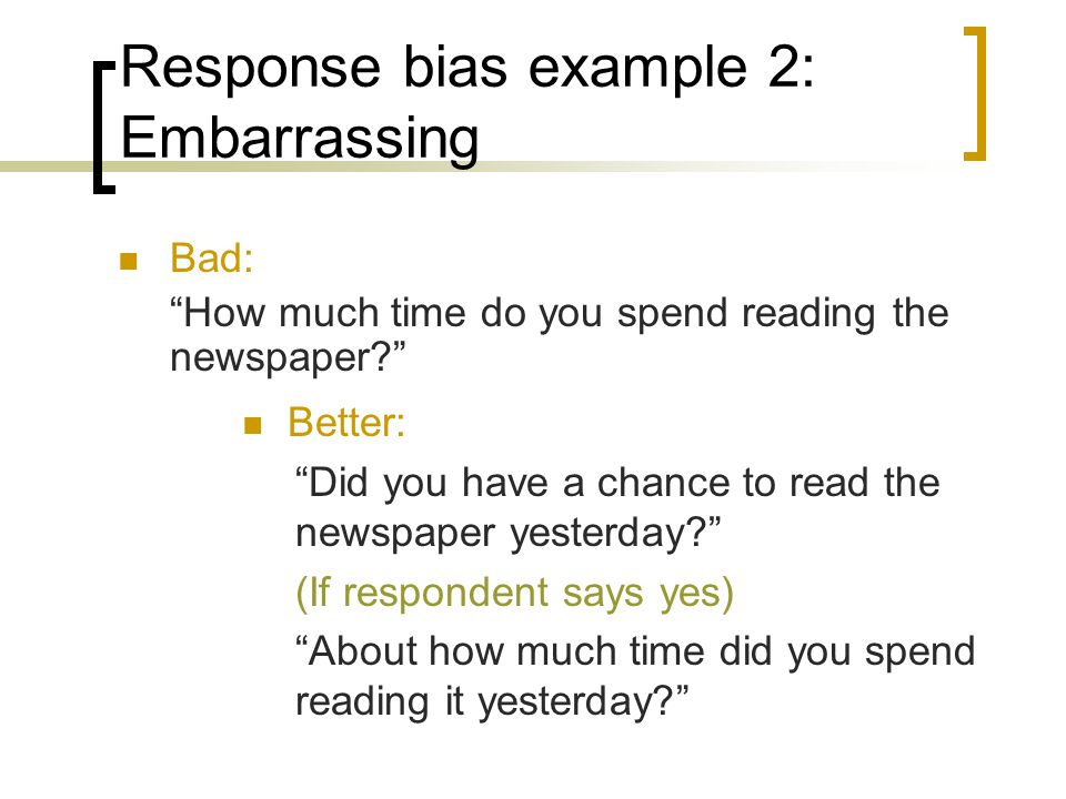 Response bias example 2: Embarrassing Bad: How much time do you spend reading the newspaper.