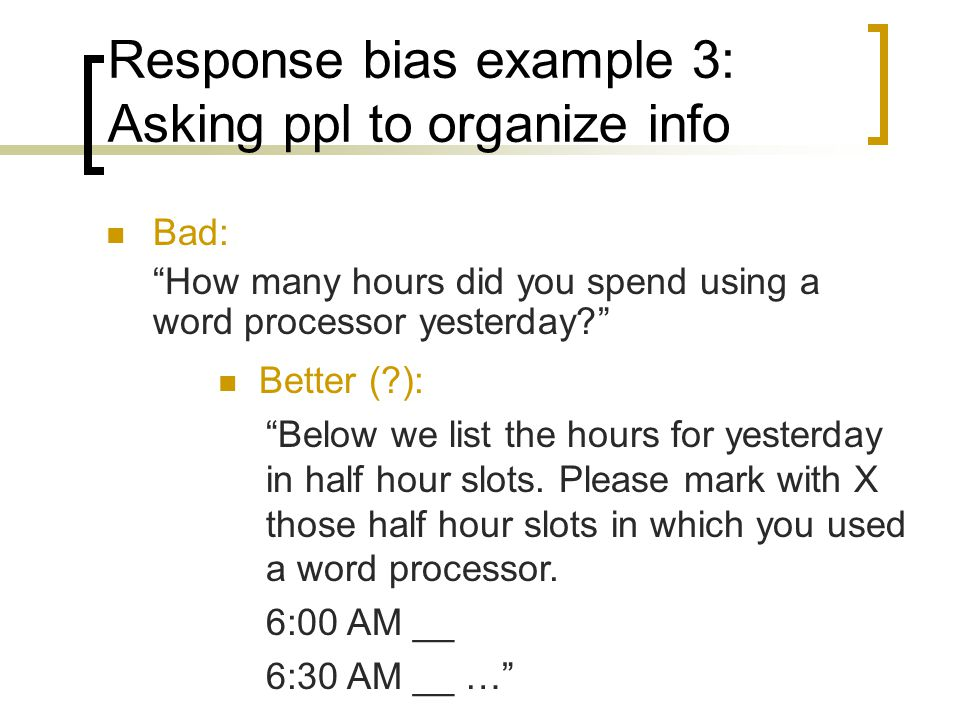 Response bias example 3: Asking ppl to organize info Bad: How many hours did you spend using a word processor yesterday.