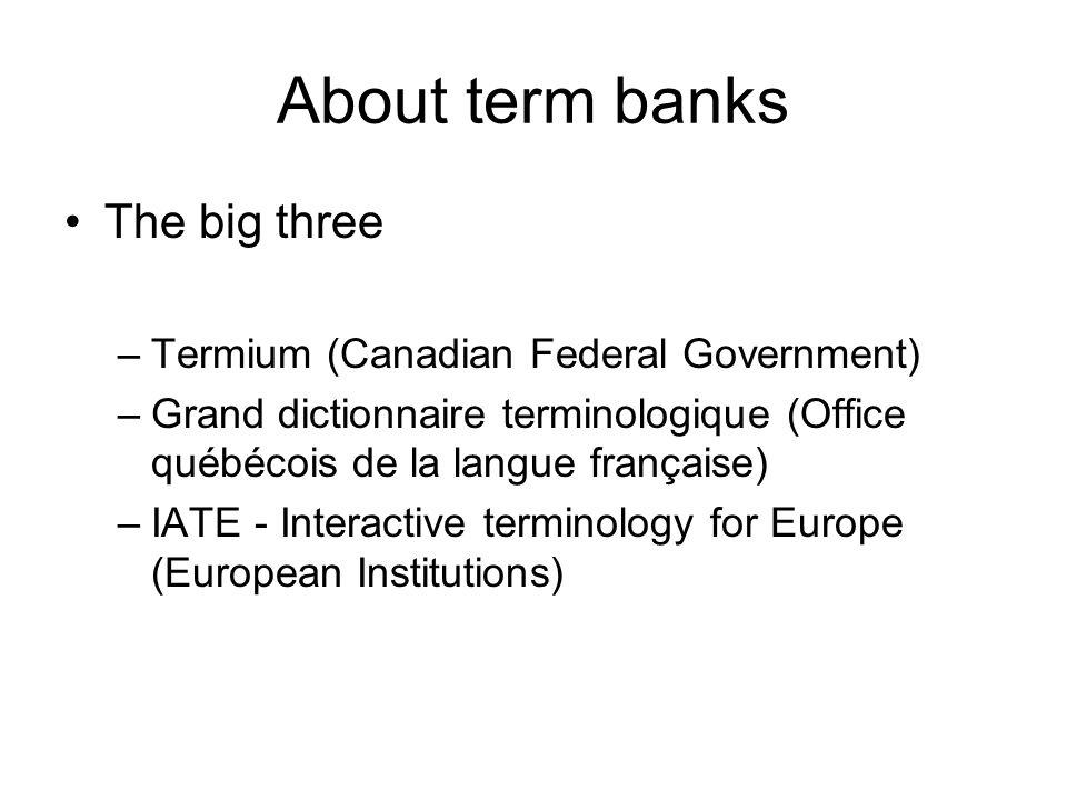 About term banks The big three –Termium (Canadian Federal Government) –Grand dictionnaire terminologique (Office québécois de la langue française) –IATE - Interactive terminology for Europe (European Institutions)