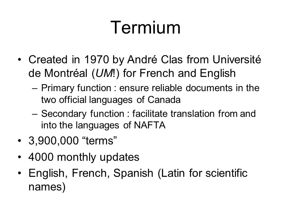 Termium Created in 1970 by André Clas from Université de Montréal (UM!) for French and English –Primary function : ensure reliable documents in the two official languages of Canada –Secondary function : facilitate translation from and into the languages of NAFTA 3,900,000 terms 4000 monthly updates English, French, Spanish (Latin for scientific names)