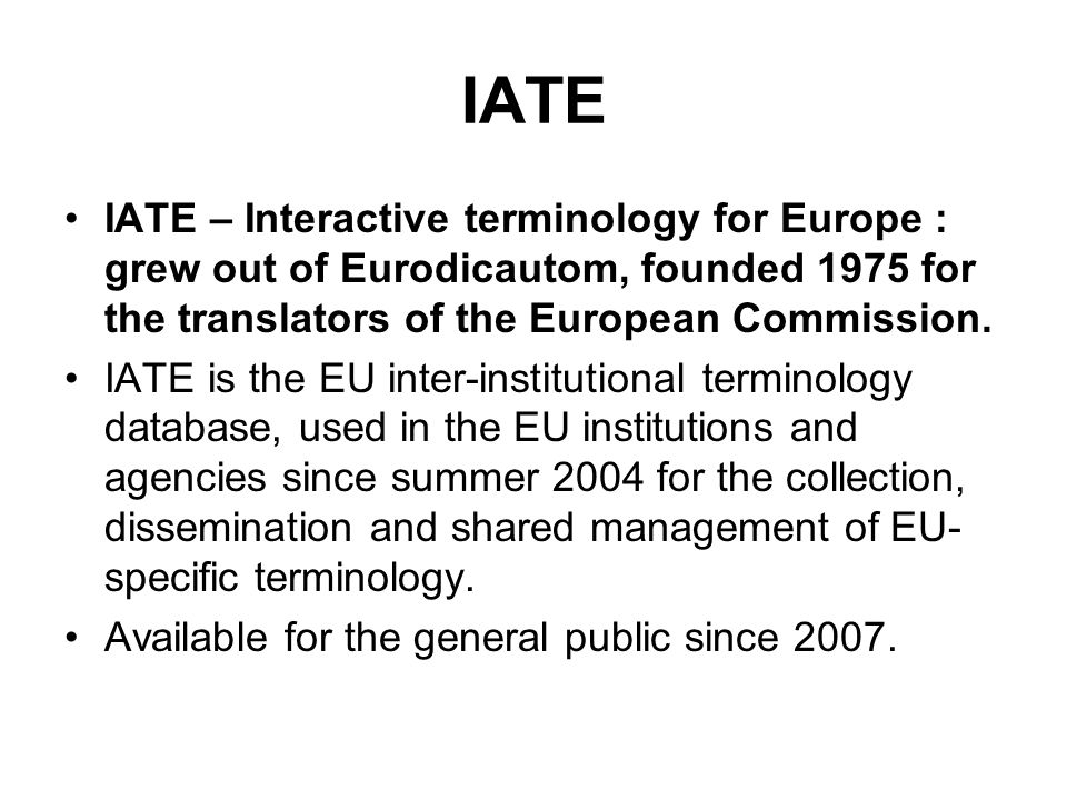 IATE IATE – Interactive terminology for Europe : grew out of Eurodicautom, founded 1975 for the translators of the European Commission.