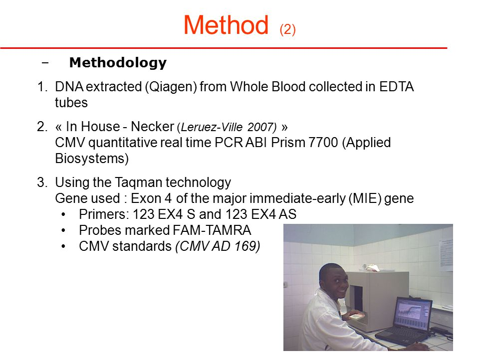 Method (2) –Methodology 1.DNA extracted (Qiagen) from Whole Blood collected in EDTA tubes 2.« In House - Necker (Leruez-Ville 2007) » CMV quantitative real time PCR ABI Prism 7700 (Applied Biosystems) 3.Using the Taqman technology Gene used : Exon 4 of the major immediate-early (MIE) gene Primers: 123 EX4 S and 123 EX4 AS Probes marked FAM-TAMRA CMV standards (CMV AD 169)