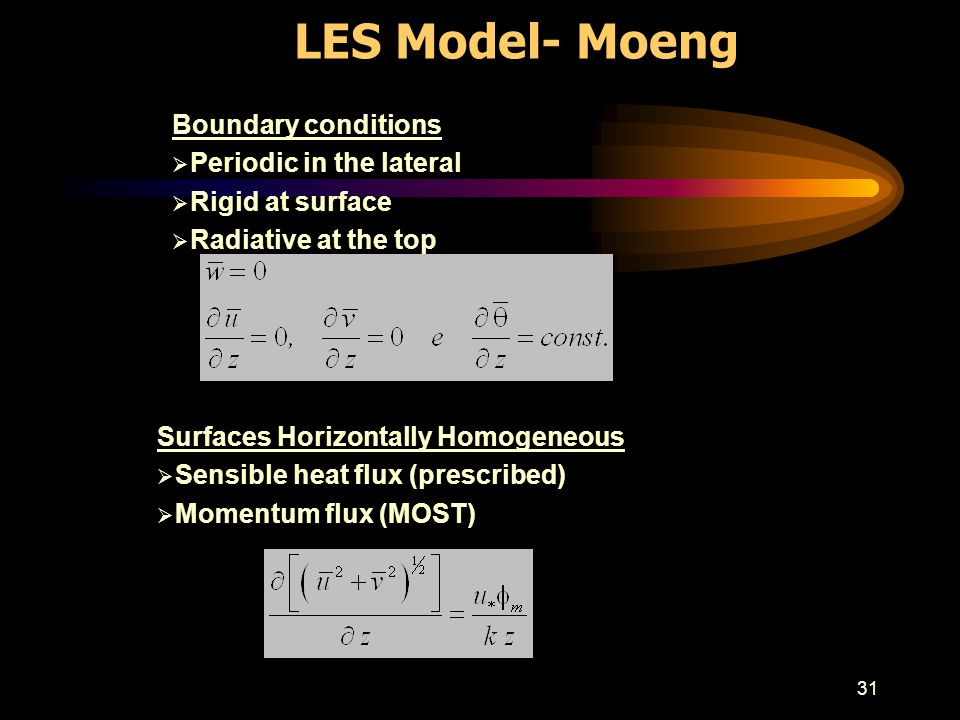 31 LES Model- Moeng Boundary conditions Periodic in the lateral Rigid at surface Radiative at the top Surfaces Horizontally Homogeneous Sensible heat flux (prescribed) Momentum flux (MOST)