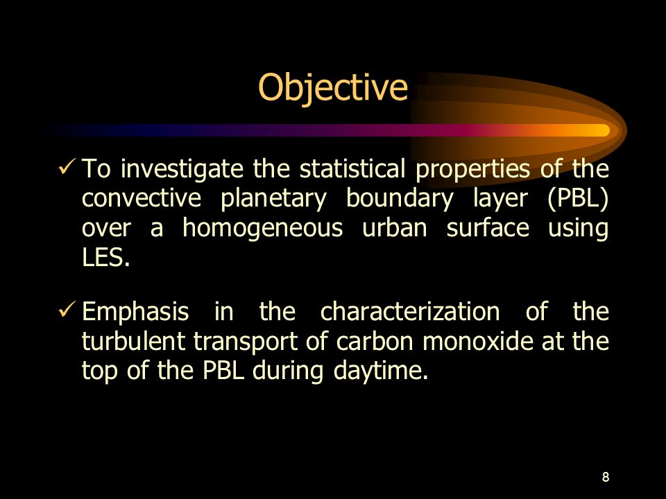 8 Objective To investigate the statistical properties of the convective planetary boundary layer (PBL) over a homogeneous urban surface using LES.
