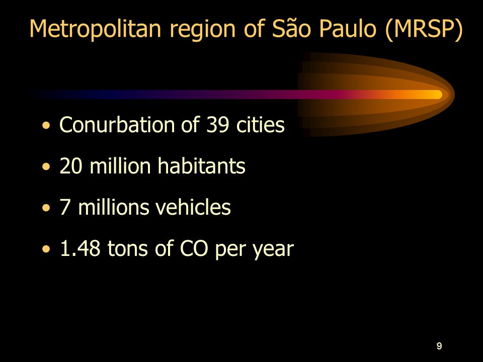 9 Metropolitan region of São Paulo (MRSP) Conurbation of 39 cities 20 million habitants 7 millions vehicles 1.48 tons of CO per year