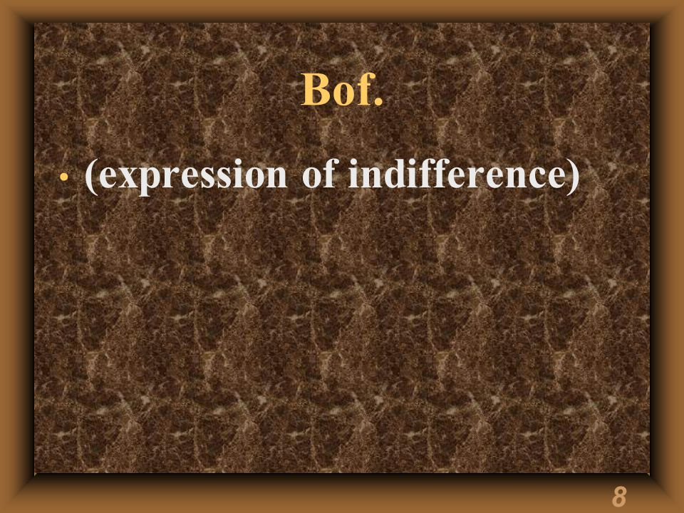 8 Bof. (expression of indifference)