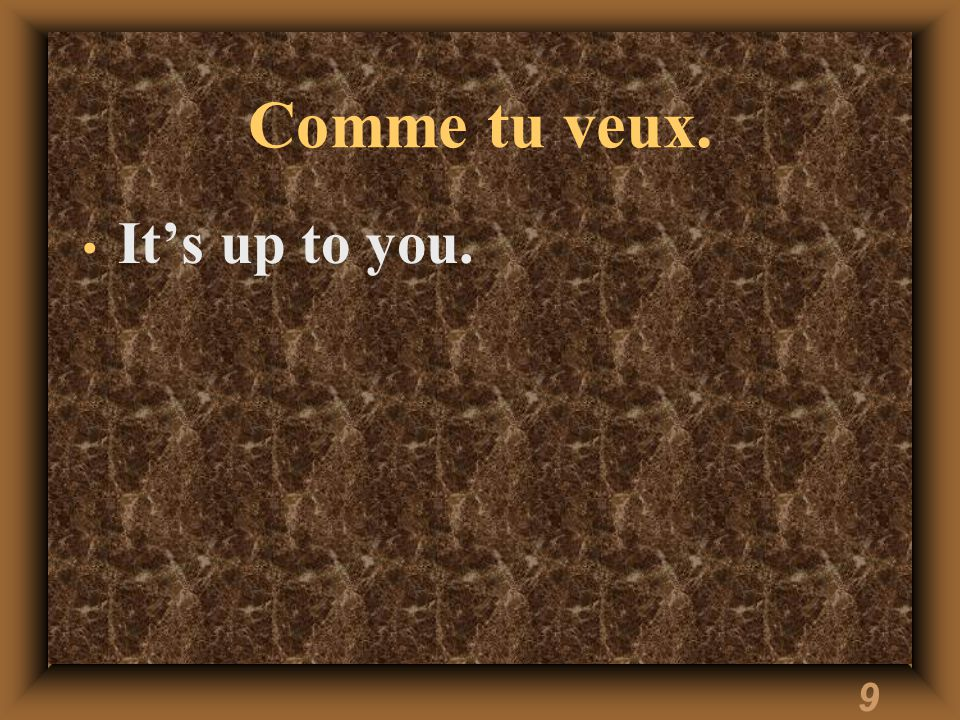 9 Comme tu veux. Its up to you.