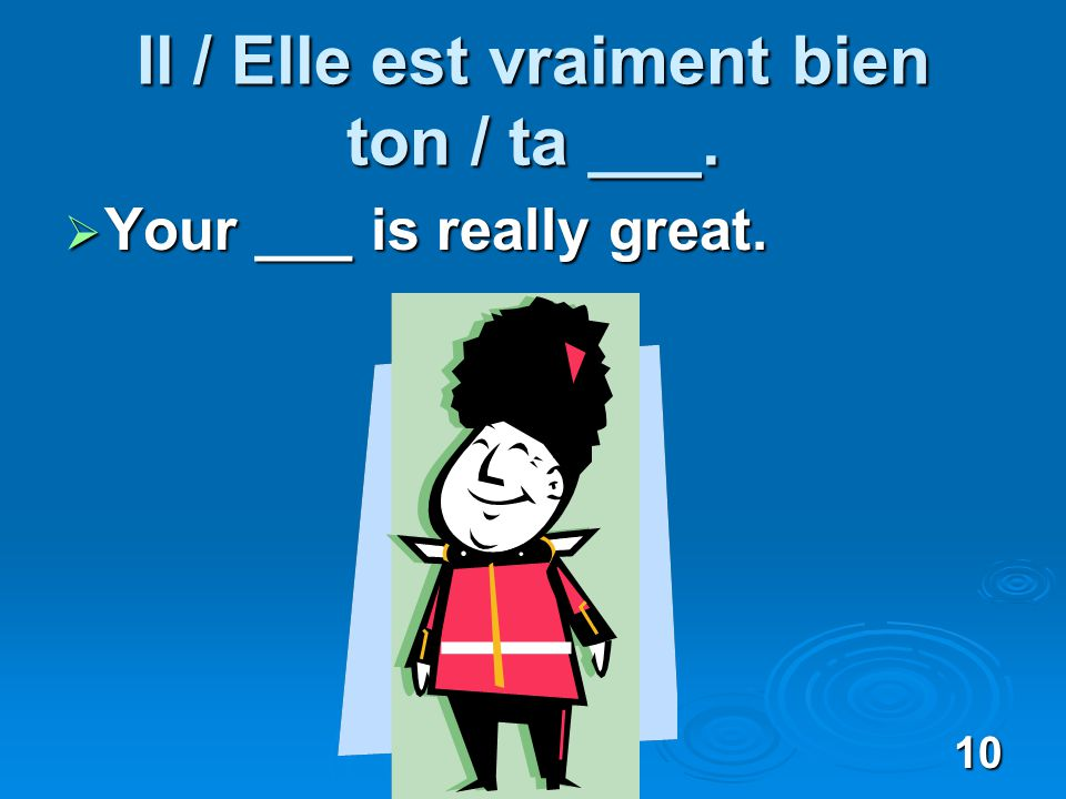 10 Il / Elle est vraiment bien ton / ta ___. Your ___ is really great. Your ___ is really great.