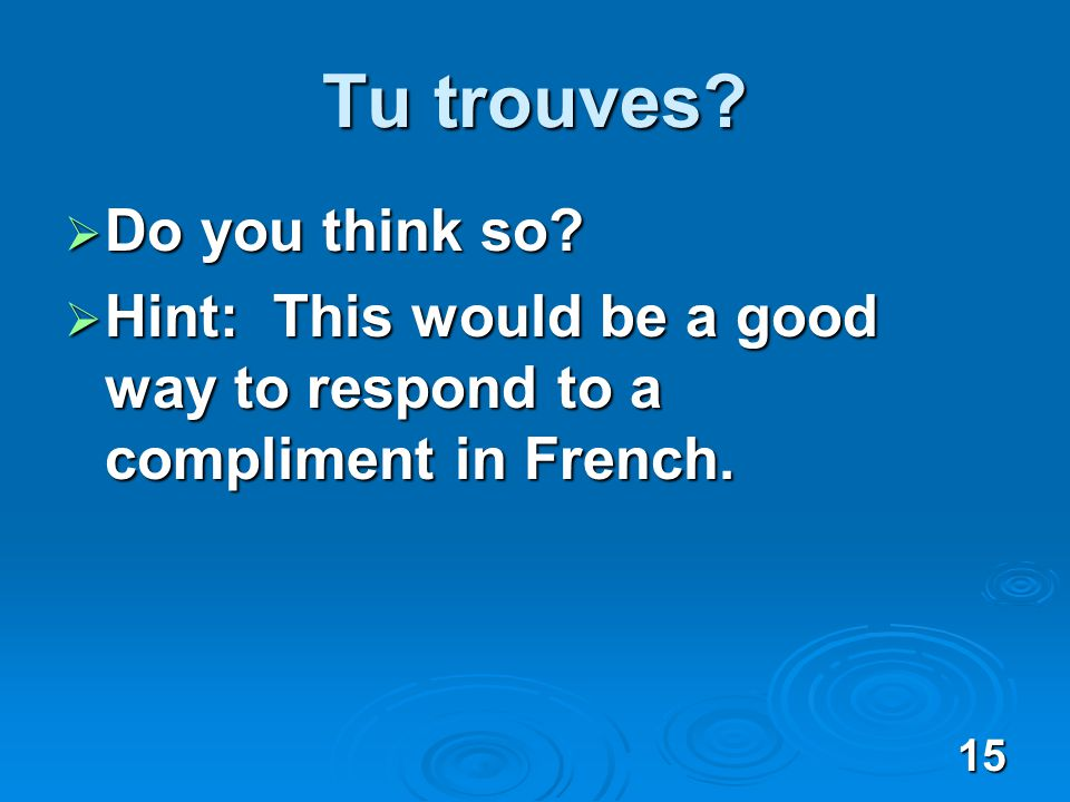 15 Tu trouves. Do you think so. Do you think so.
