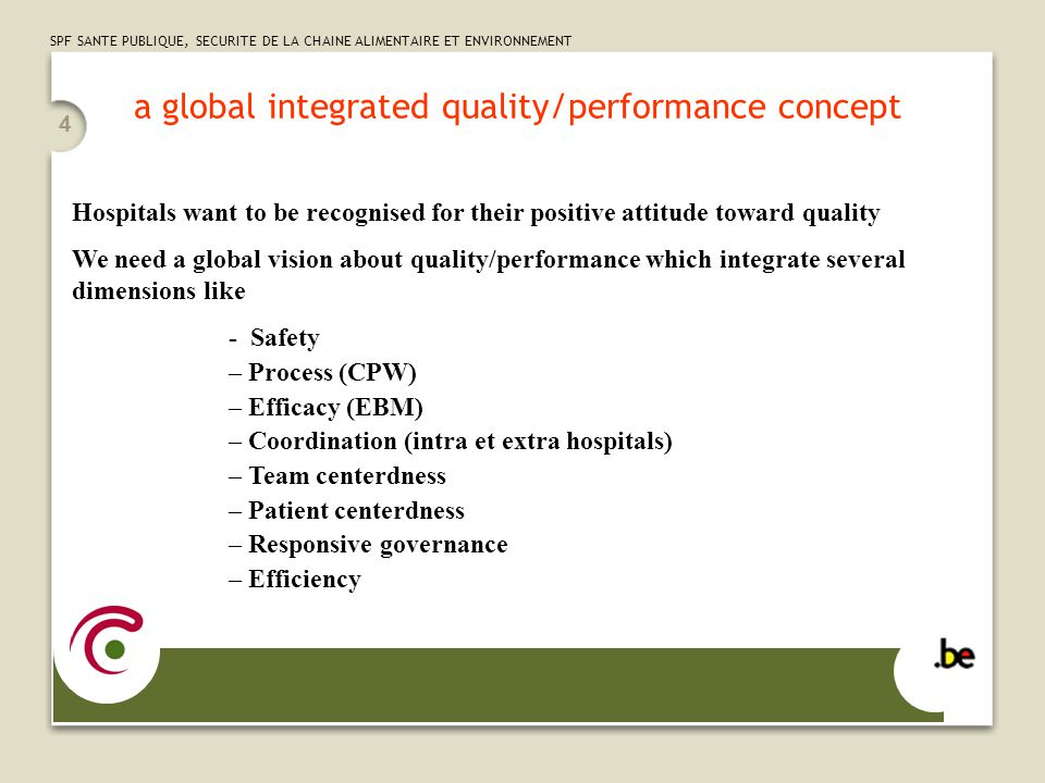 SPF SANTE PUBLIQUE, SECURITE DE LA CHAINE ALIMENTAIRE ET ENVIRONNEMENT 4 a global integrated quality/performance concept Hospitals want to be recognised for their positive attitude toward quality We need a global vision about quality/performance which integrate several dimensions like - Safety – Process (CPW) – Efficacy (EBM) – Coordination (intra et extra hospitals) – Team centerdness – Patient centerdness – Responsive governance – Efficiency