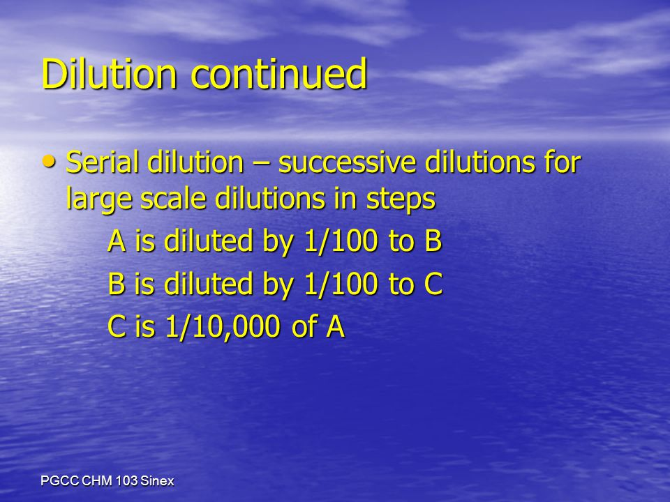 PGCC CHM 103 Sinex Dilution continued Serial dilution – successive dilutions for large scale dilutions in steps Serial dilution – successive dilutions for large scale dilutions in steps A is diluted by 1/100 to B B is diluted by 1/100 to C C is 1/10,000 of A
