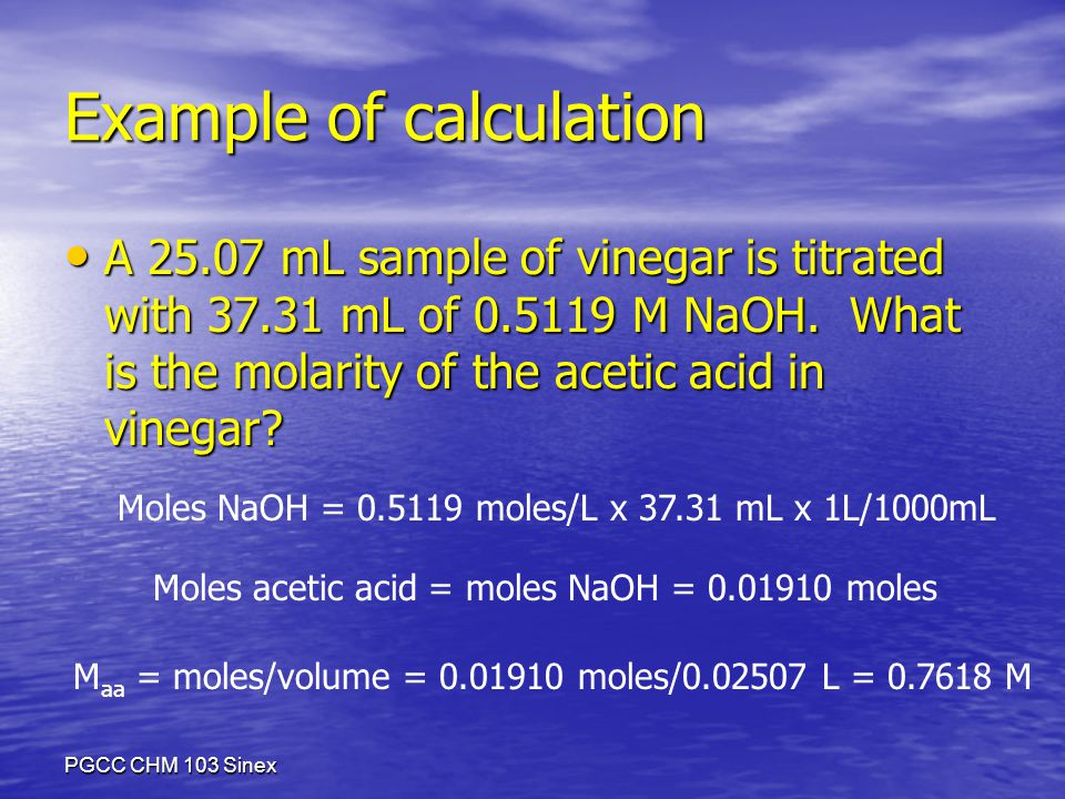 PGCC CHM 103 Sinex Example of calculation A mL sample of vinegar is titrated with mL of M NaOH.