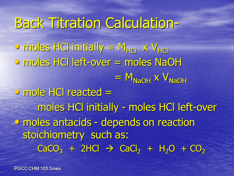 PGCC CHM 103 Sinex Back Titration Calculation- moles HCl initially = M HCl x V HCl moles HCl initially = M HCl x V HCl moles HCl left-over = moles NaOH moles HCl left-over = moles NaOH = M NaOH x V NaOH = M NaOH x V NaOH mole HCl reacted = mole HCl reacted = moles HCl initially - moles HCl left-over moles antacids - depends on reaction stoichiometry such as: moles antacids - depends on reaction stoichiometry such as: CaCO 3 + 2HCl  CaCl 2 + H 2 O + CO 2