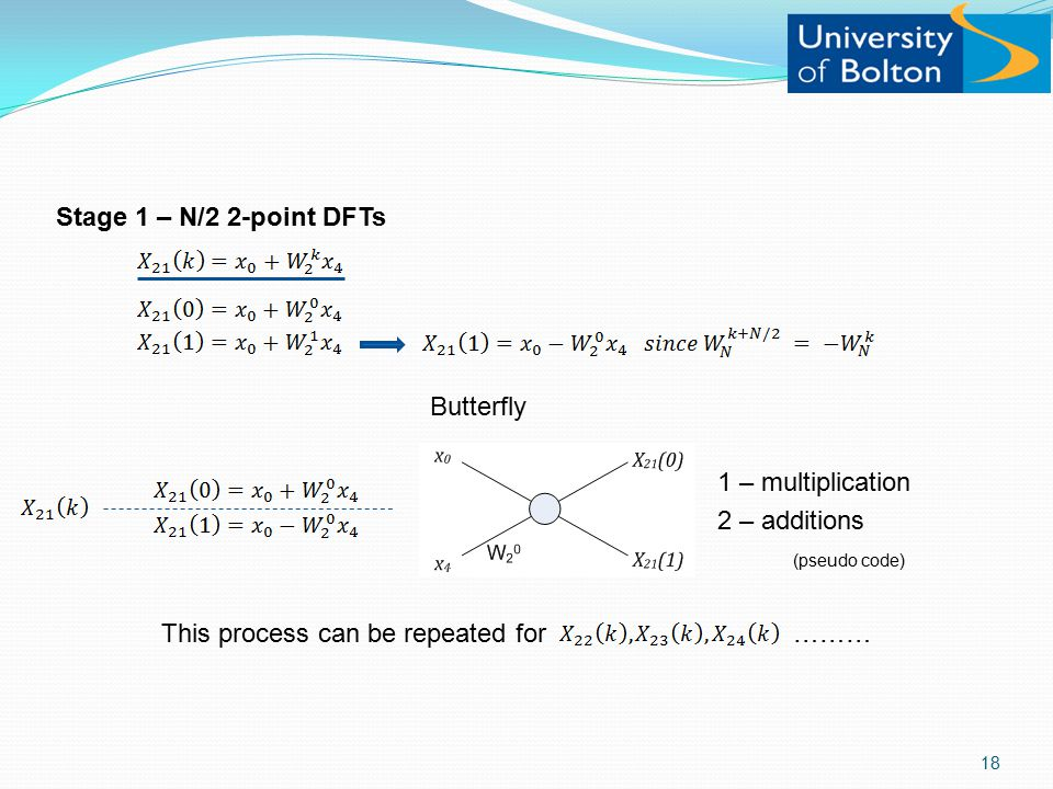 Stage 1 – N/2 2-point DFTs Butterfly 1 – multiplication 2 – additions (pseudo code) This process can be repeated for……… 18