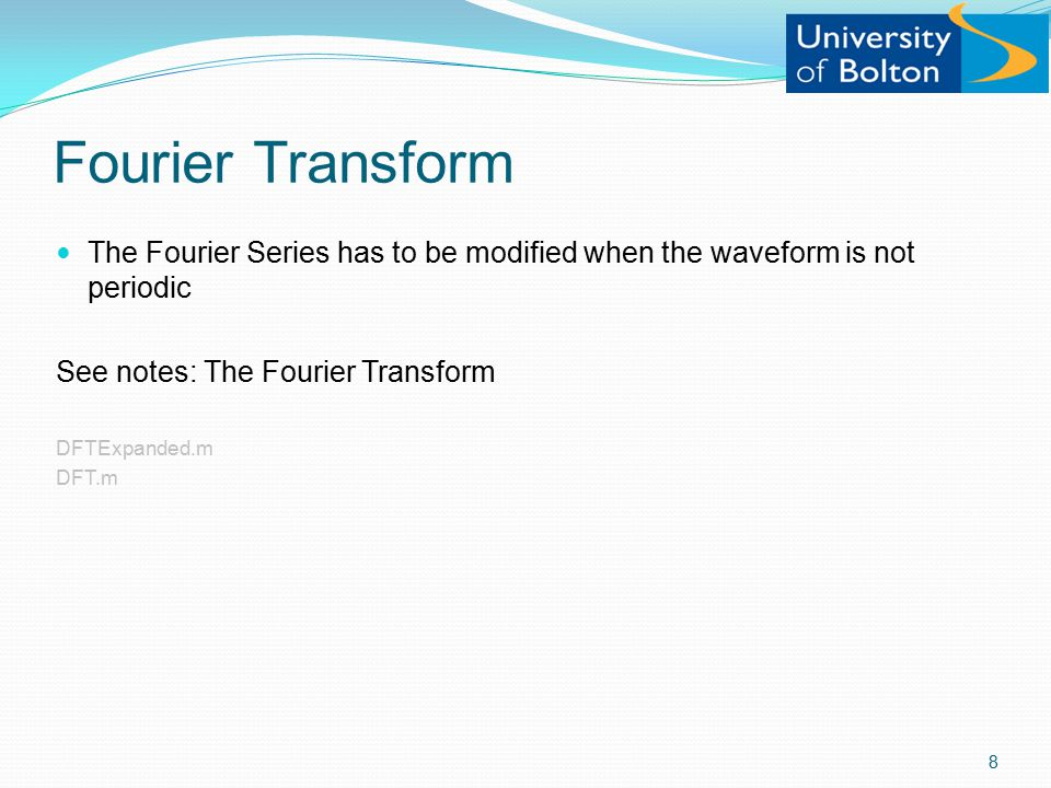 Fourier Transform The Fourier Series has to be modified when the waveform is not periodic See notes: The Fourier Transform DFTExpanded.m DFT.m 8