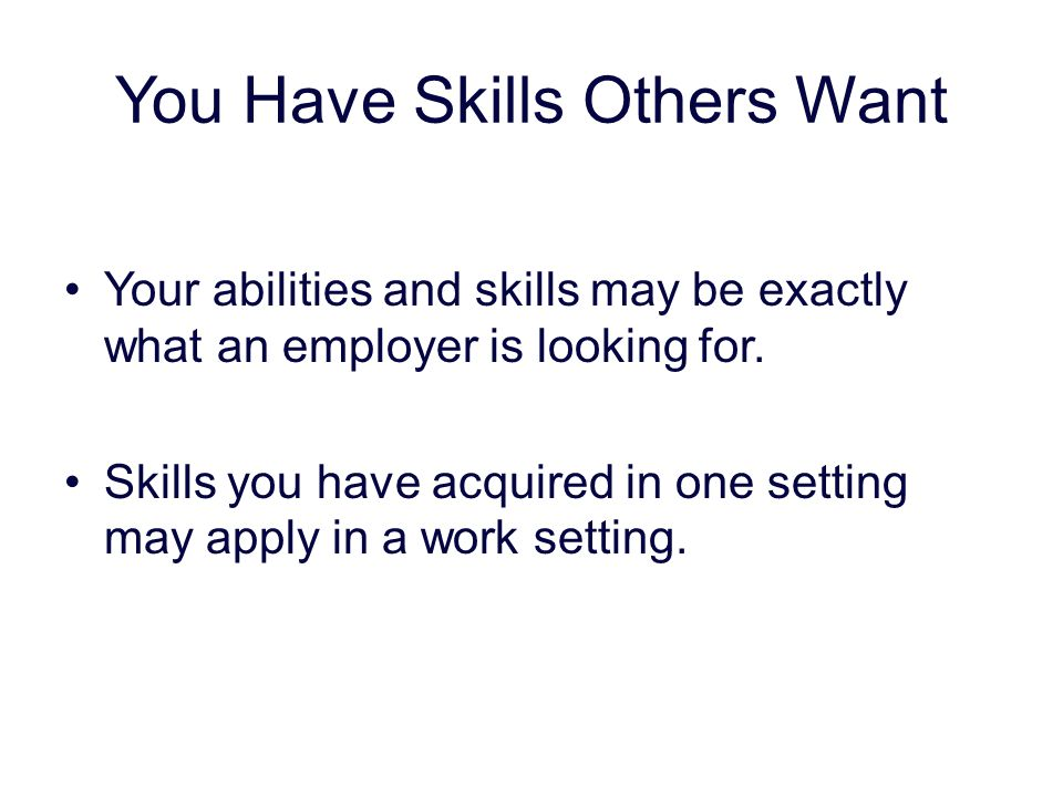 you have skills others want your abilities and skills may be exactly what an employer is