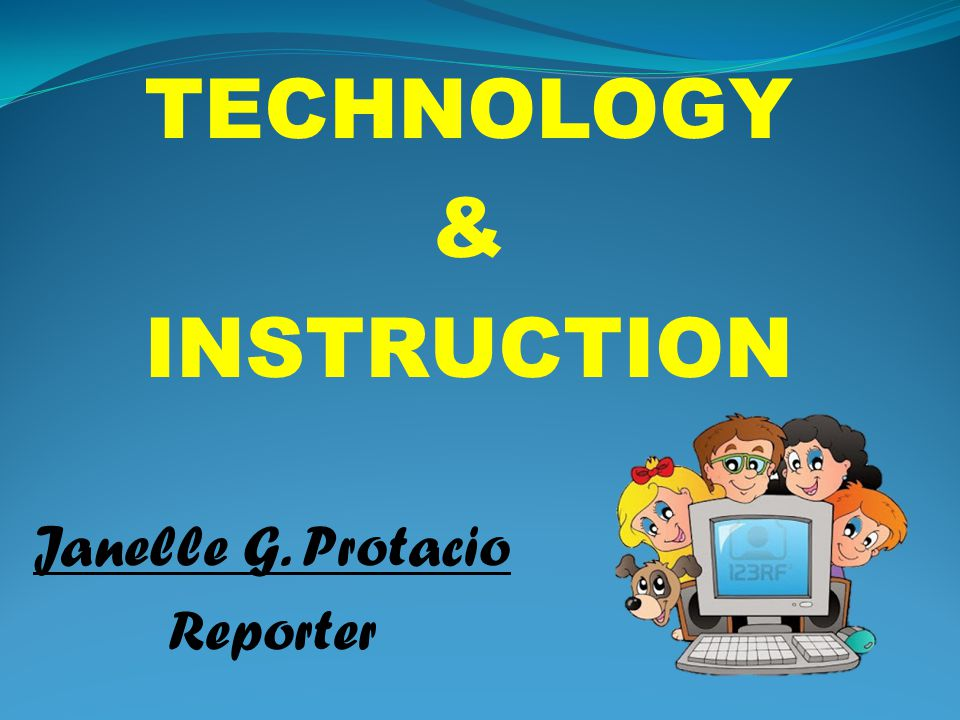 TECHNOLOGY & INSTRUCTION Janelle G. Protacio Reporter