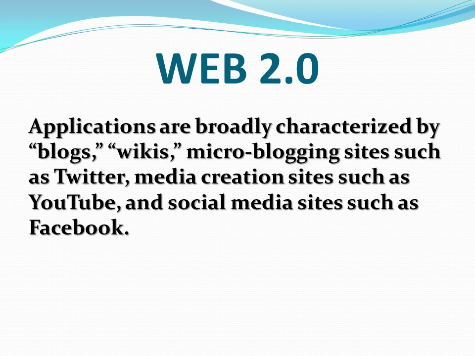 WEB 2.0 Applications are broadly characterized by blogs, wikis, micro-blogging sites such as Twitter, media creation sites such as YouTube, and social media sites such as Facebook.