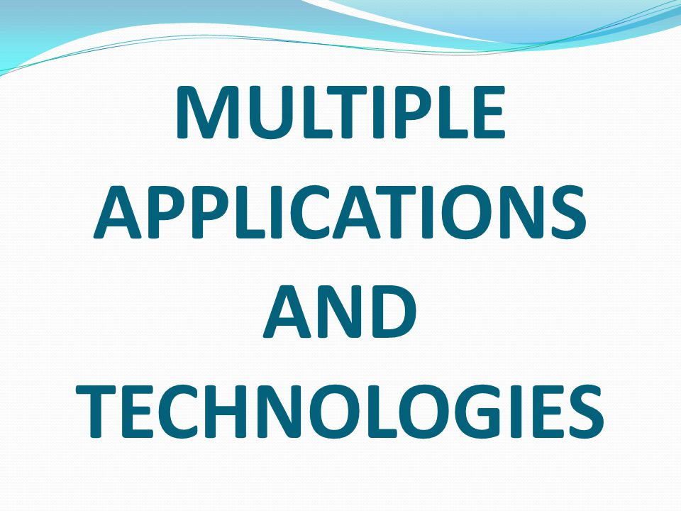 MULTIPLE APPLICATIONS AND TECHNOLOGIES