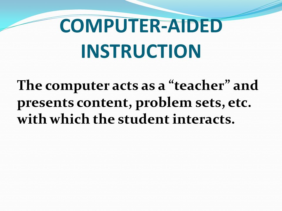 COMPUTER-AIDED INSTRUCTION The computer acts as a teacher and presents content, problem sets, etc.