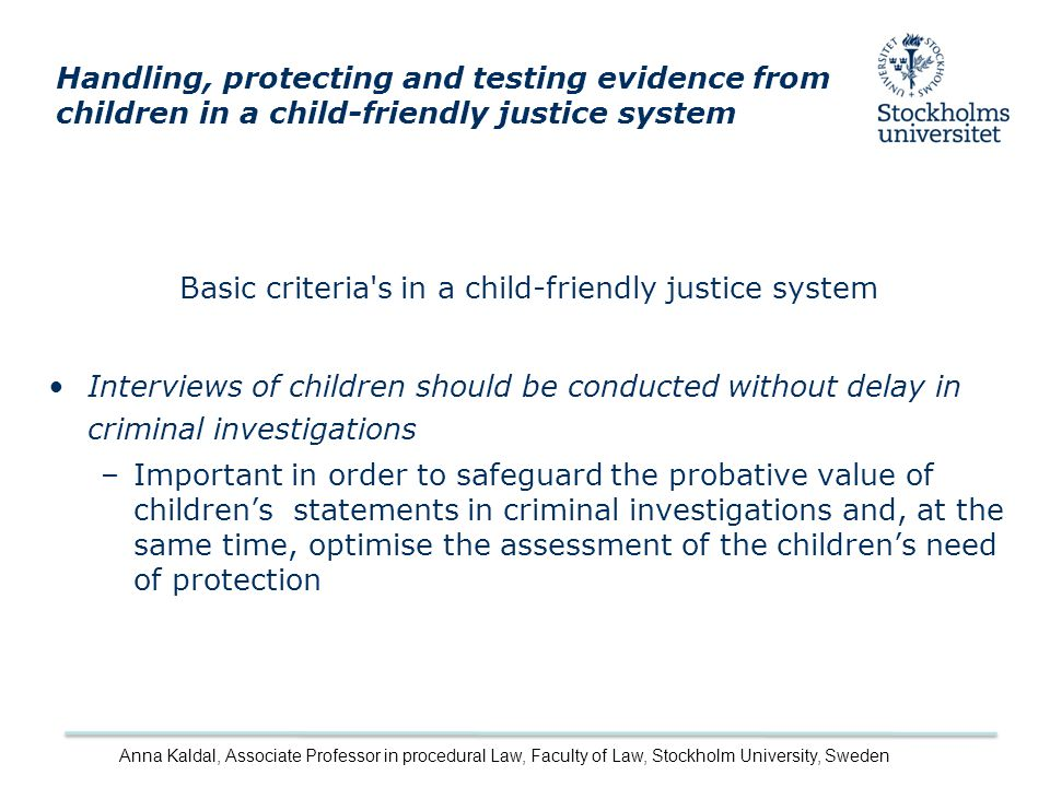 Basic criteria s in a child-friendly justice system Interviews of children should be conducted without delay in criminal investigations –Important in order to safeguard the probative value of children's statements in criminal investigations and, at the same time, optimise the assessment of the children's need of protection Handling, protecting and testing evidence from children in a child-friendly justice system Anna Kaldal, Associate Professor in procedural Law, Faculty of Law, Stockholm University, Sweden