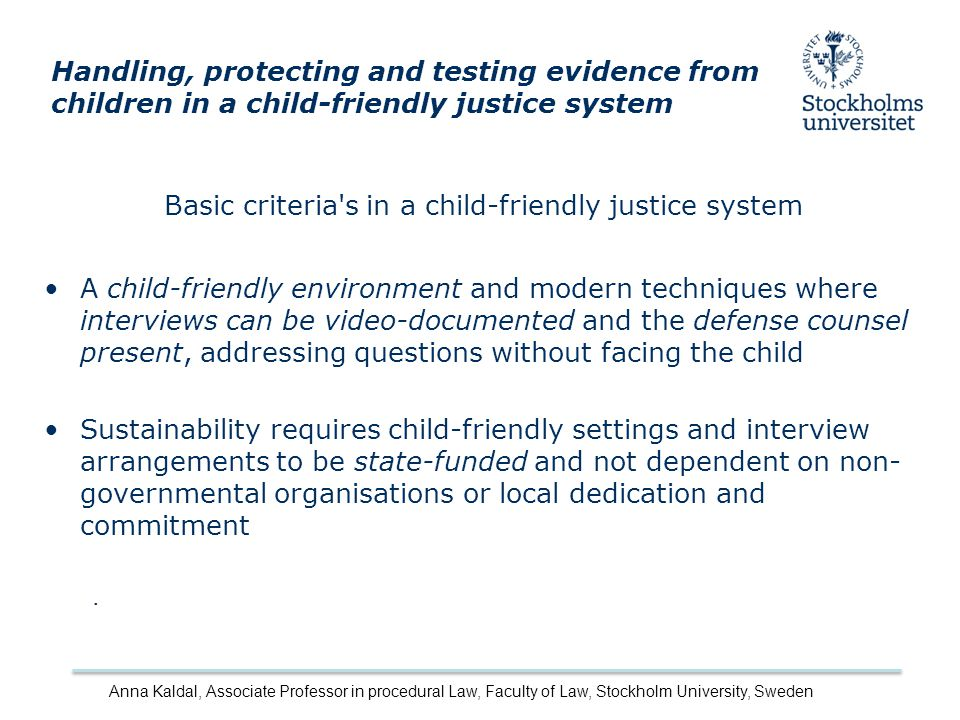 Basic criteria s in a child-friendly justice system A child-friendly environment and modern techniques where interviews can be video-documented and the defense counsel present, addressing questions without facing the child Sustainability requires child-friendly settings and interview arrangements to be state-funded and not dependent on non- governmental organisations or local dedication and commitment.